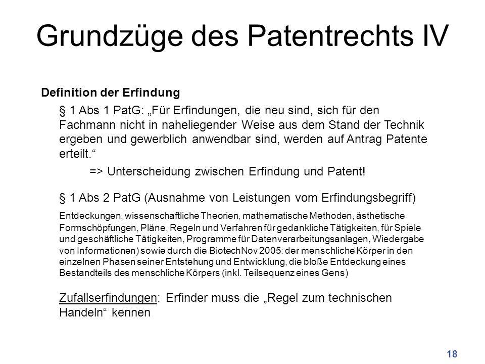 """Grundzüge des Patentrechts IV Definition der Erfindung § 1 Abs 1 PatG: """"Für Erfindungen, die neu sind, sich für den Fachmann nicht in naheliegender Weise aus dem Stand der Technik ergeben und gewerblich anwendbar sind, werden auf Antrag Patente erteilt. => Unterscheidung zwischen Erfindung und Patent."""