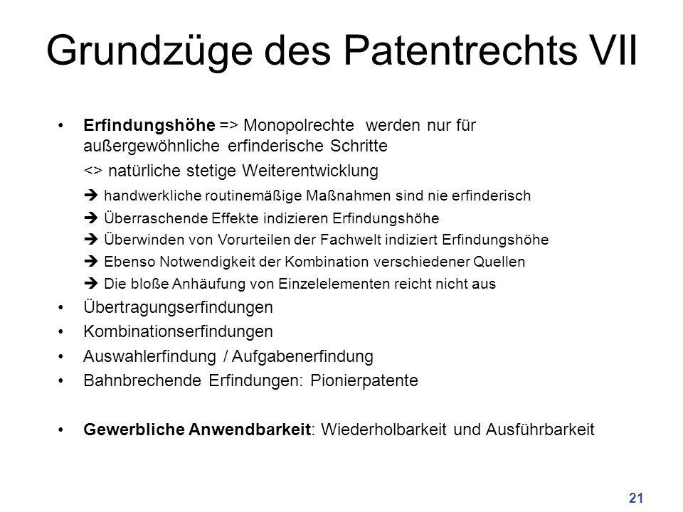 Grundzüge des Patentrechts VII Erfindungshöhe => Monopolrechte werden nur für außergewöhnliche erfinderische Schritte <> natürliche stetige Weiterentw