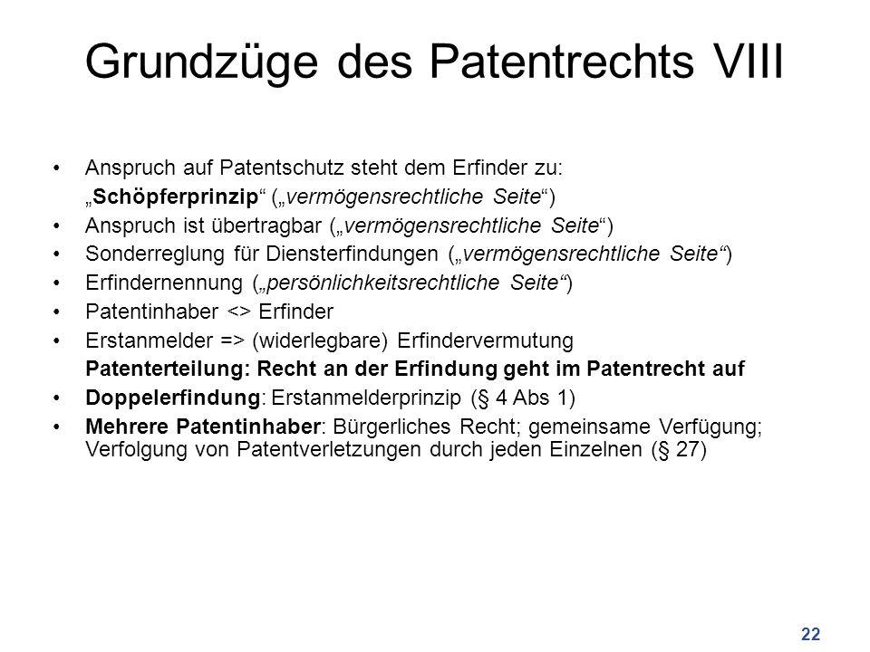 """Grundzüge des Patentrechts VIII Anspruch auf Patentschutz steht dem Erfinder zu: """"Schöpferprinzip (""""vermögensrechtliche Seite ) Anspruch ist übertragbar (""""vermögensrechtliche Seite ) Sonderreglung für Diensterfindungen (""""vermögensrechtliche Seite ) Erfindernennung (""""persönlichkeitsrechtliche Seite ) Patentinhaber <> Erfinder Erstanmelder => (widerlegbare) Erfindervermutung Patenterteilung: Recht an der Erfindung geht im Patentrecht auf Doppelerfindung: Erstanmelderprinzip (§ 4 Abs 1) Mehrere Patentinhaber: Bürgerliches Recht; gemeinsame Verfügung; Verfolgung von Patentverletzungen durch jeden Einzelnen (§ 27) 22"""