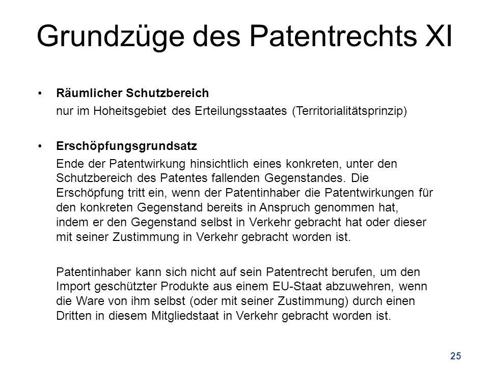 Grundzüge des Patentrechts XI Räumlicher Schutzbereich nur im Hoheitsgebiet des Erteilungsstaates (Territorialitätsprinzip) Erschöpfungsgrundsatz Ende der Patentwirkung hinsichtlich eines konkreten, unter den Schutzbereich des Patentes fallenden Gegenstandes.