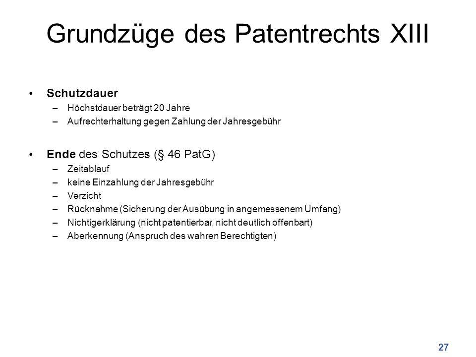 Grundzüge des Patentrechts XIII Schutzdauer –Höchstdauer beträgt 20 Jahre –Aufrechterhaltung gegen Zahlung der Jahresgebühr Ende des Schutzes (§ 46 Pa