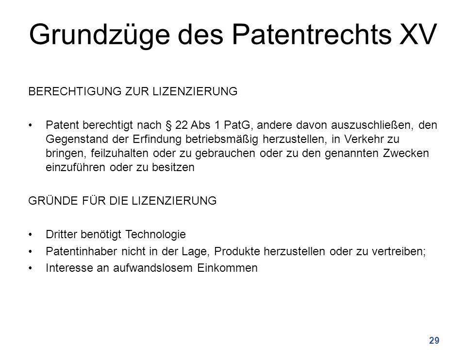 Grundzüge des Patentrechts XV BERECHTIGUNG ZUR LIZENZIERUNG Patent berechtigt nach § 22 Abs 1 PatG, andere davon auszuschließen, den Gegenstand der Erfindung betriebsmäßig herzustellen, in Verkehr zu bringen, feilzuhalten oder zu gebrauchen oder zu den genannten Zwecken einzuführen oder zu besitzen GRÜNDE FÜR DIE LIZENZIERUNG Dritter benötigt Technologie Patentinhaber nicht in der Lage, Produkte herzustellen oder zu vertreiben; Interesse an aufwandslosem Einkommen 29
