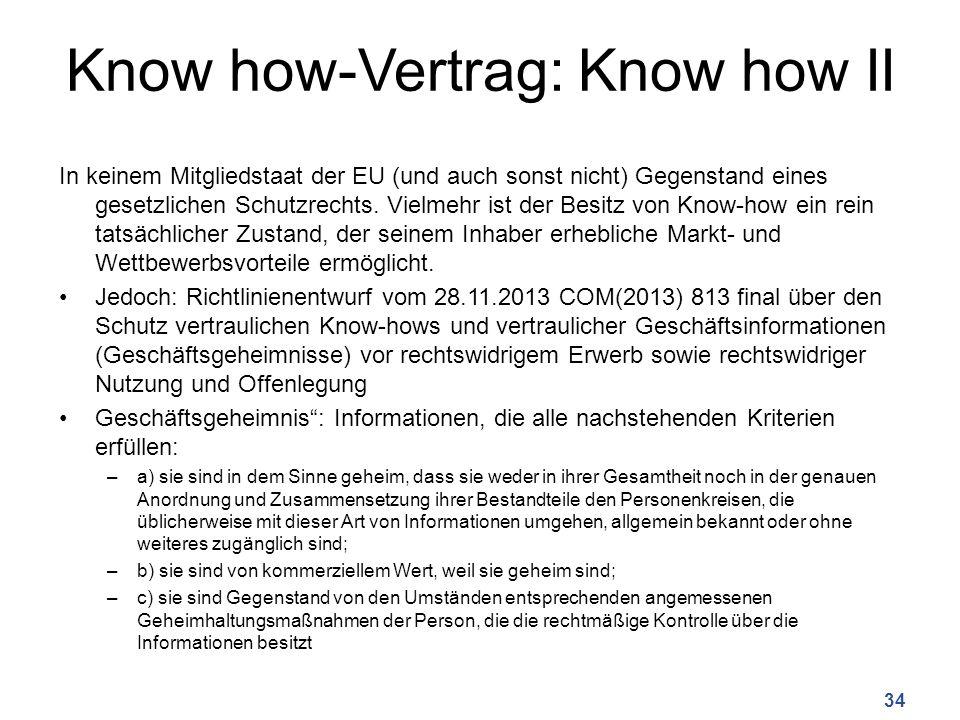 Know how-Vertrag: Know how II In keinem Mitgliedstaat der EU (und auch sonst nicht) Gegenstand eines gesetzlichen Schutzrechts. Vielmehr ist der Besit