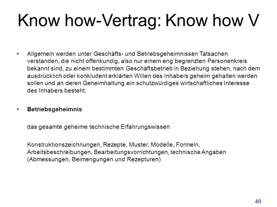 Know how-Vertrag: Know how V Allgemein werden unter Geschäfts- und Betriebsgeheimnissen Tatsachen verstanden, die nicht offenkundig, also nur einem en