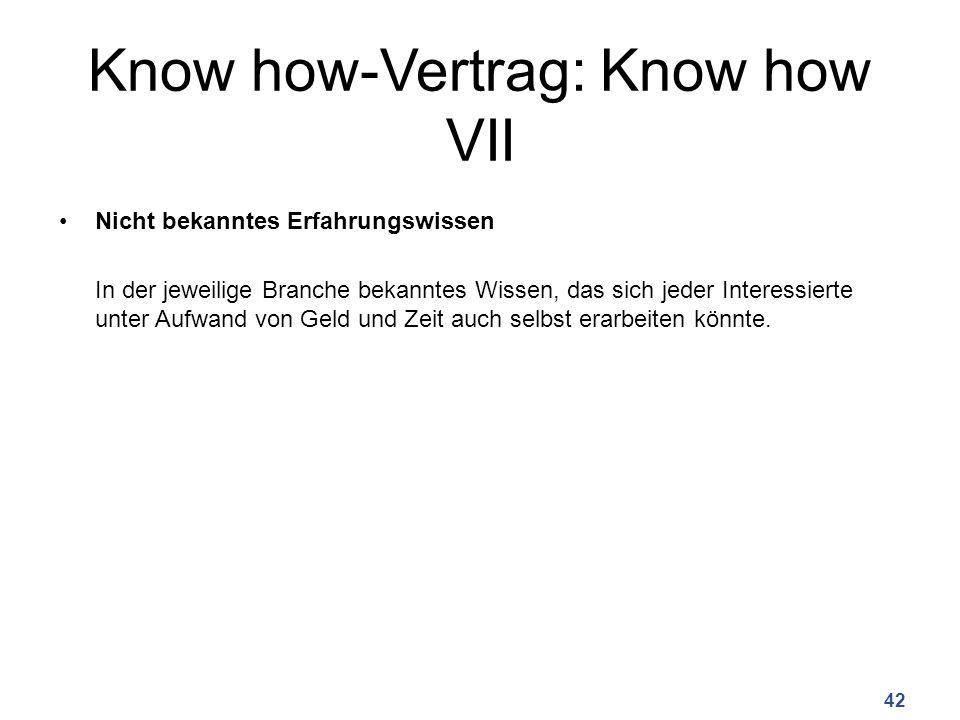 Know how-Vertrag: Know how VII Nicht bekanntes Erfahrungswissen In der jeweilige Branche bekanntes Wissen, das sich jeder Interessierte unter Aufwand von Geld und Zeit auch selbst erarbeiten könnte.