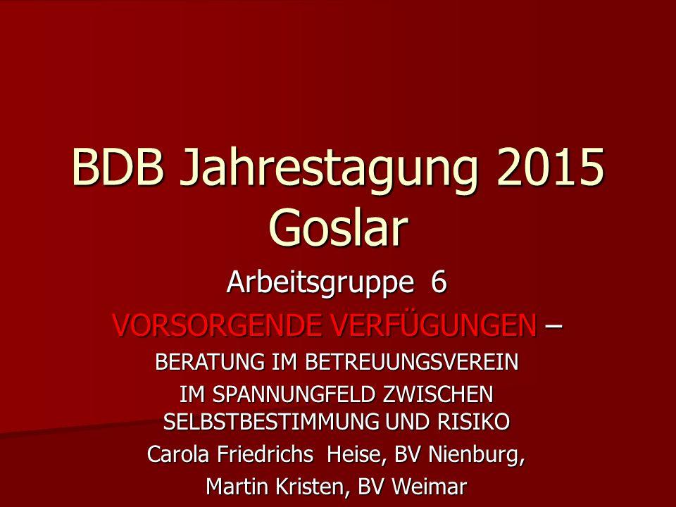 BDB Jahrestagung 2015 Goslar Arbeitsgruppe 6 VORSORGENDE VERFÜGUNGEN – BERATUNG IM BETREUUNGSVEREIN IM SPANNUNGFELD ZWISCHEN SELBSTBESTIMMUNG UND RISI