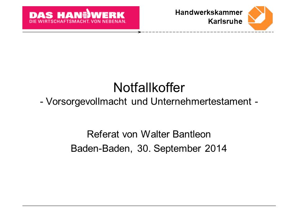 Handwerkskammer Karlsruhe Notfallkoffer - Vorsorgevollmacht und Unternehmertestament - Referat von Walter Bantleon Baden-Baden, 30.