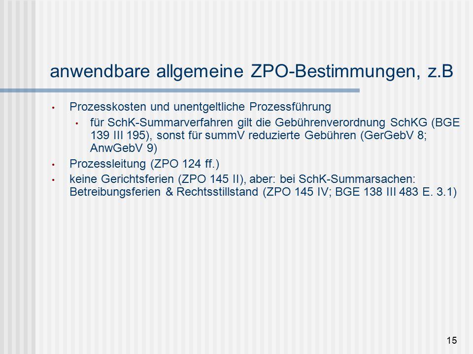 anwendbare allgemeine ZPO-Bestimmungen, z.B Prozesskosten und unentgeltliche Prozessführung für SchK-Summarverfahren gilt die Gebührenverordnung SchKG (BGE 139 III 195), sonst für summV reduzierte Gebühren (GerGebV 8; AnwGebV 9) Prozessleitung (ZPO 124 ff.) keine Gerichtsferien (ZPO 145 II), aber: bei SchK-Summarsachen: Betreibungsferien & Rechtsstillstand (ZPO 145 IV; BGE 138 III 483 E.