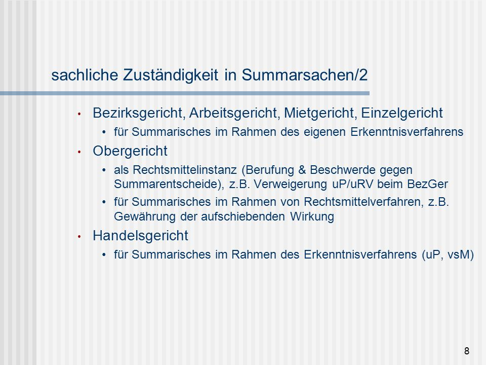 8 sachliche Zuständigkeit in Summarsachen/2 Bezirksgericht, Arbeitsgericht, Mietgericht, Einzelgericht für Summarisches im Rahmen des eigenen Erkenntnisverfahrens Obergericht als Rechtsmittelinstanz (Berufung & Beschwerde gegen Summarentscheide), z.B.