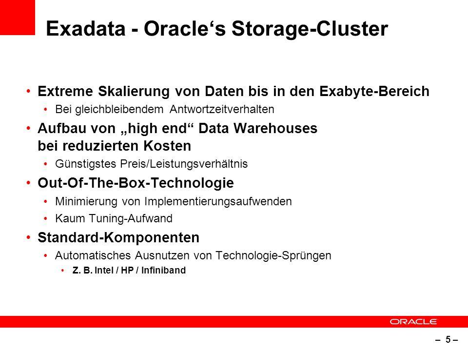 """– 5 – Exadata - Oracle's Storage-Cluster Extreme Skalierung von Daten bis in den Exabyte-Bereich Bei gleichbleibendem Antwortzeitverhalten Aufbau von """"high end Data Warehouses bei reduzierten Kosten Günstigstes Preis/Leistungsverhältnis Out-Of-The-Box-Technologie Minimierung von Implementierungsaufwenden Kaum Tuning-Aufwand Standard-Komponenten Automatisches Ausnutzen von Technologie-Sprüngen Z."""