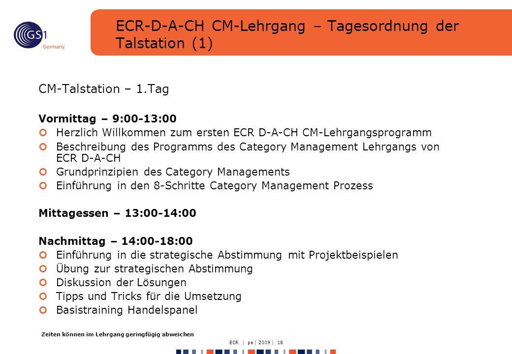 ECR | pe | 2009 | 18 ECR-D-A-CH CM-Lehrgang – Tagesordnung der Talstation (1) CM-Talstation – 1.Tag Vormittag – 9:00-13:00 Herzlich Willkommen zum ersten ECR D-A-CH CM-Lehrgangsprogramm Beschreibung des Programms des Category Management Lehrgangs von ECR D-A-CH Grundprinzipien des Category Managements Einführung in den 8-Schritte Category Management Prozess Mittagessen – 13:00-14:00 Nachmittag – 14:00-18:00 Einführung in die strategische Abstimmung mit Projektbeispielen Übung zur strategischen Abstimmung Diskussion der Lösungen Tipps und Tricks für die Umsetzung Basistraining Handelspanel Zeiten können im Lehrgang geringfügig abweichen