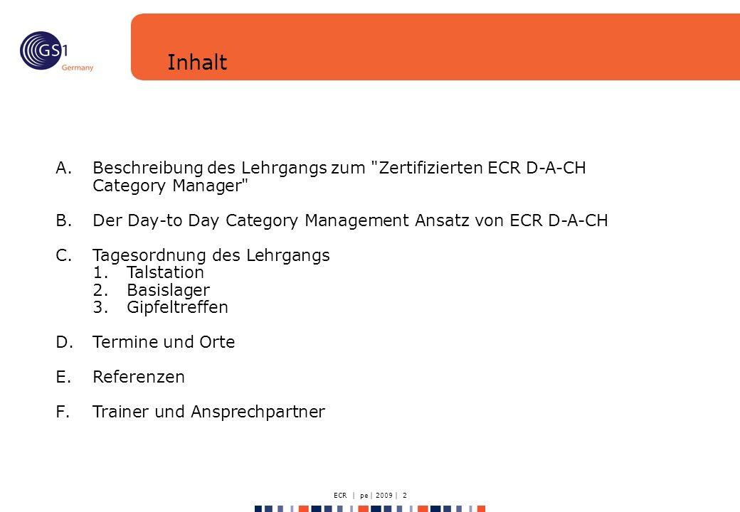 ECR | pe | 2009 | 2 A.Beschreibung des Lehrgangs zum Zertifizierten ECR D-A-CH Category Manager B.Der Day-to Day Category Management Ansatz von ECR D-A-CH C.Tagesordnung des Lehrgangs 1.Talstation 2.Basislager 3.Gipfeltreffen D.Termine und Orte E.Referenzen F.Trainer und Ansprechpartner Inhalt