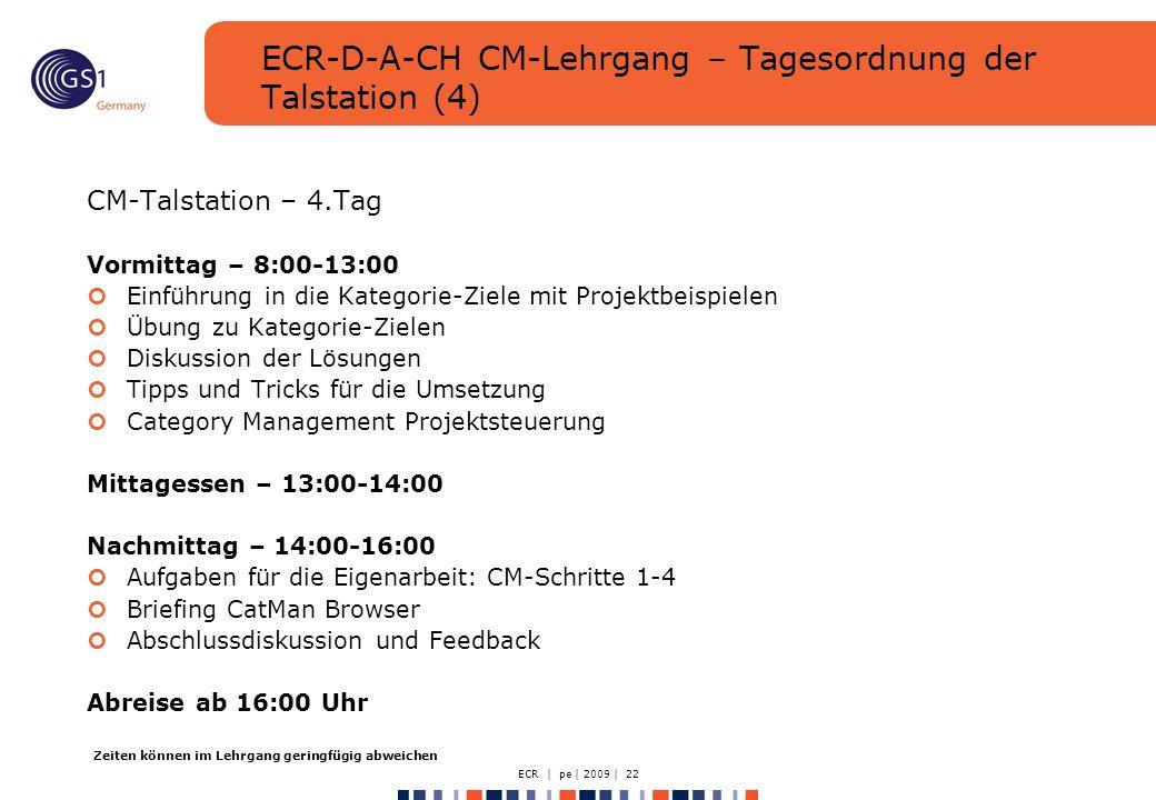 ECR | pe | 2009 | 22 ECR-D-A-CH CM-Lehrgang – Tagesordnung der Talstation (4) CM-Talstation – 4.Tag Vormittag – 8:00-13:00 Einführung in die Kategorie-Ziele mit Projektbeispielen Übung zu Kategorie-Zielen Diskussion der Lösungen Tipps und Tricks für die Umsetzung Category Management Projektsteuerung Mittagessen – 13:00-14:00 Nachmittag – 14:00-16:00 Aufgaben für die Eigenarbeit: CM-Schritte 1-4 Briefing CatMan Browser Abschlussdiskussion und Feedback Abreise ab 16:00 Uhr Zeiten können im Lehrgang geringfügig abweichen