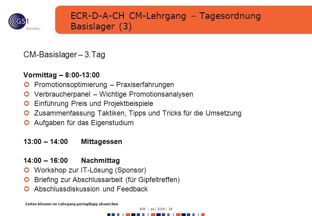 ECR | pe | 2009 | 26 ECR-D-A-CH CM-Lehrgang – Tagesordnung Basislager (3) CM-Basislager – 3.Tag Vormittag – 8:00-13:00 Promotionsoptimierung – Praxiserfahrungen Verbraucherpanel – Wichtige Promotionsanalysen Einführung Preis und Projektbeispiele Zusammenfassung Taktiken, Tipps und Tricks für die Umsetzung Aufgaben für das Eigenstudium 13:00 – 14:00Mittagessen 14:00 – 16:00Nachmittag Workshop zur IT-Lösung (Sponsor) Briefing zur Abschlussarbeit (für Gipfeltreffen) Abschlussdiskussion und Feedback Zeiten können im Lehrgang geringfügig abweichen