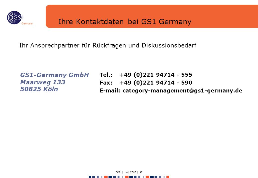 ECR | pe | 2009 | 42 Ihre Kontaktdaten bei GS1 Germany Ihr Ansprechpartner für Rückfragen und Diskussionsbedarf Tel.:+49 (0)221 94714 - 555 Fax: +49 (0)221 94714 - 590 E-mail: category-management@gs1-germany.de GS1-Germany GmbH Maarweg 133 50825 Köln