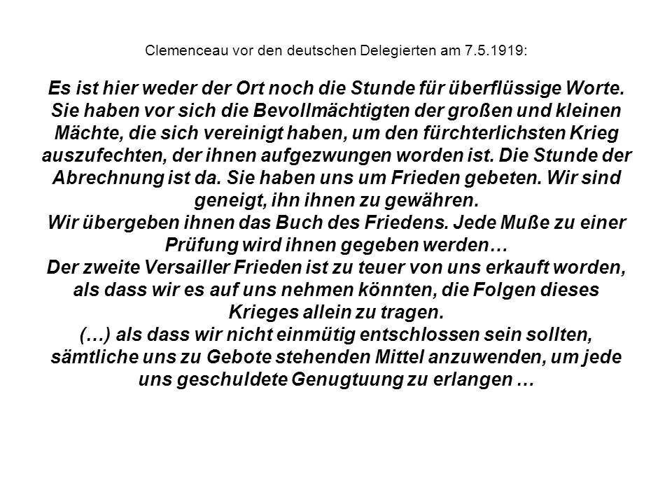Clemenceau vor den deutschen Delegierten am 7.5.1919: Es ist hier weder der Ort noch die Stunde für überflüssige Worte. Sie haben vor sich die Bevollm