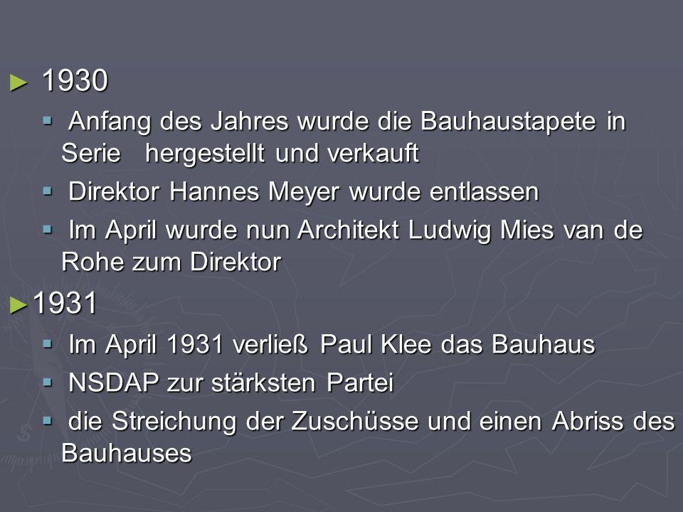 ► 1930  Anfang des Jahres wurde die Bauhaustapete in Serie hergestellt und verkauft  Direktor Hannes Meyer wurde entlassen  Im April wurde nun Architekt Ludwig Mies van de Rohe zum Direktor ► 1931  Im April 1931 verließ Paul Klee das Bauhaus  NSDAP zur stärksten Partei  die Streichung der Zuschüsse und einen Abriss des Bauhauses