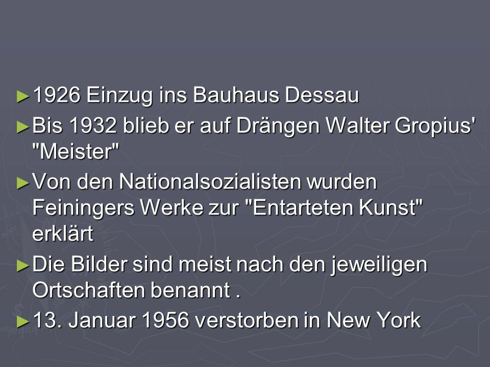 ► 1926 Einzug ins Bauhaus Dessau ► Bis 1932 blieb er auf Drängen Walter Gropius Meister ► Von den Nationalsozialisten wurden Feiningers Werke zur Entarteten Kunst erklärt ► Die Bilder sind meist nach den jeweiligen Ortschaften benannt.