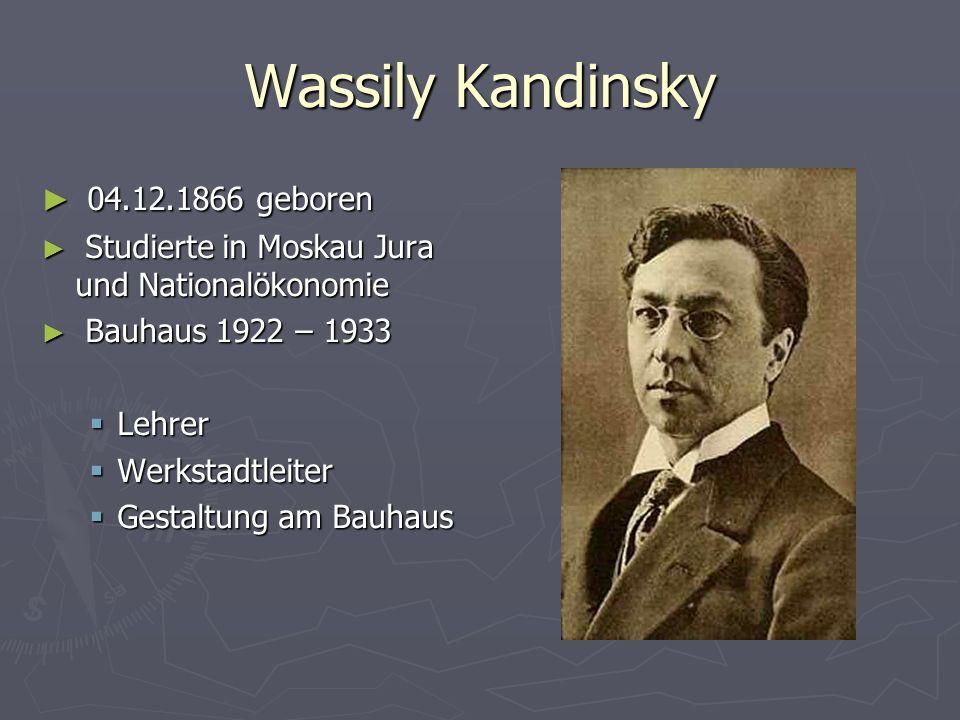 Wassily Kandinsky ► 04.12.1866 geboren ► Studierte in Moskau Jura und Nationalökonomie ► Bauhaus 1922 – 1933  Lehrer  Werkstadtleiter  Gestaltung am Bauhaus
