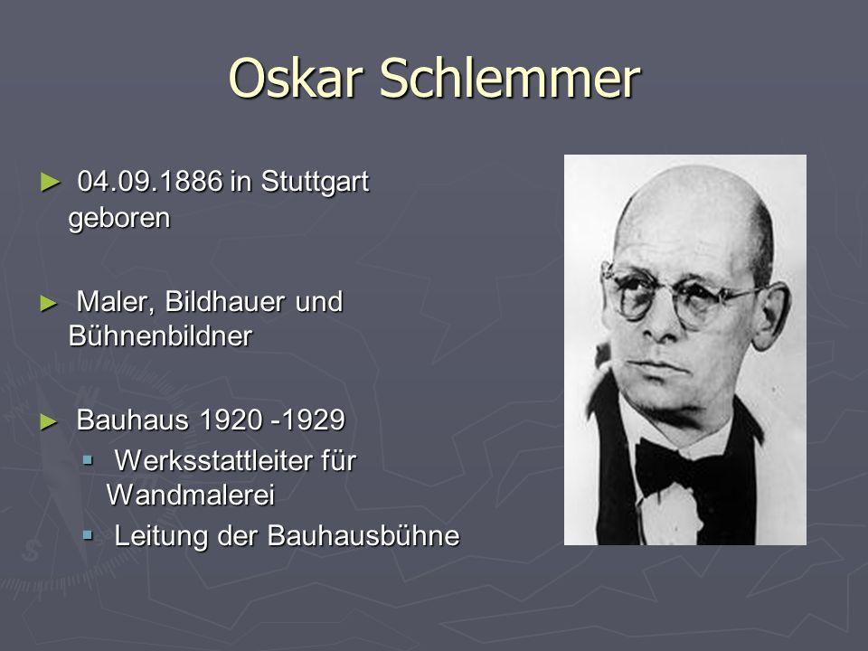 Oskar Schlemmer ► 04.09.1886 in Stuttgart geboren ► Maler, Bildhauer und Bühnenbildner ► Bauhaus 1920 -1929  Werksstattleiter für Wandmalerei  Leitung der Bauhausbühne