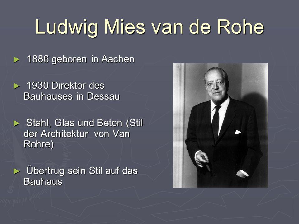 Ludwig Mies van de Rohe ► 1886 geboren in Aachen ► 1930 Direktor des Bauhauses in Dessau ► Stahl, Glas und Beton (Stil der Architektur von Van Rohre) ► Übertrug sein Stil auf das Bauhaus