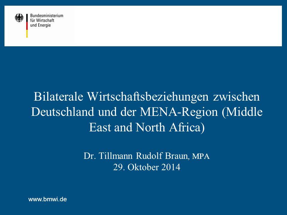 www.bmwi.de Bilaterale Wirtschaftsbeziehungen zwischen Deutschland und der MENA-Region (Middle East and North Africa) Dr. Tillmann Rudolf Braun, MPA 2