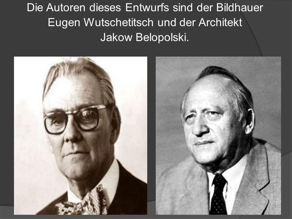 Die Autoren dieses Entwurfs sind der Bildhauer Eugen Wutschetitsch und der Architekt Jakow Belopolski.