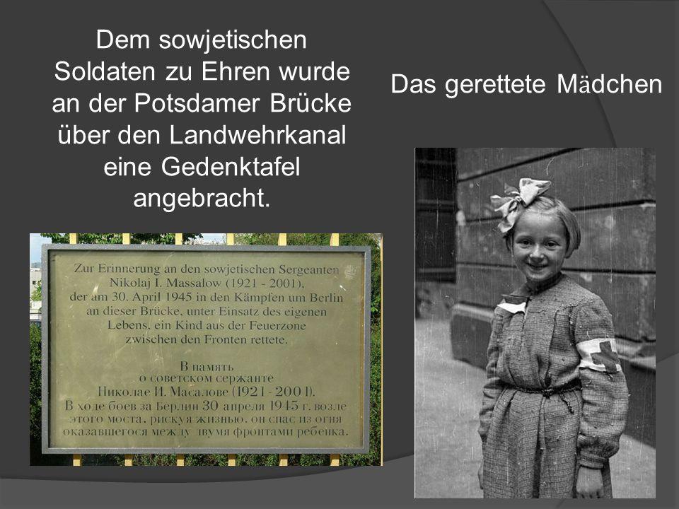 Das gerettete M ӓ dchen Dem sowjetischen Soldaten zu Ehren wurde an der Potsdamer Brücke über den Landwehrkanal eine Gedenktafel angebracht.