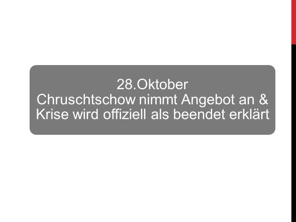 28.Oktober Chruschtschow nimmt Angebot an & Krise wird offiziell als beendet erklärt