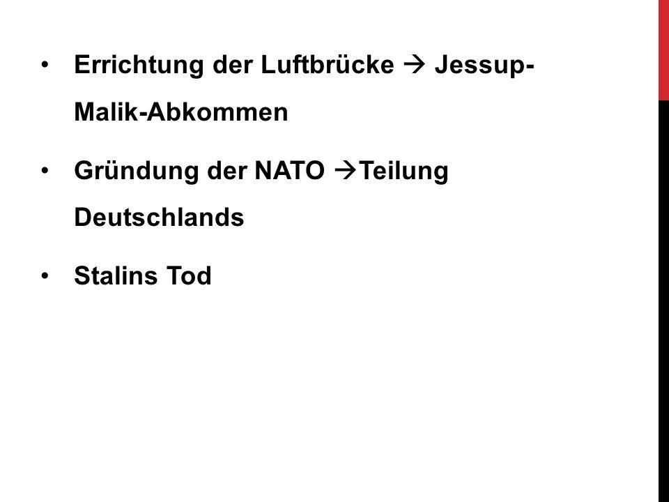 Errichtung der Luftbrücke  Jessup- Malik-Abkommen Gründung der NATO  Teilung Deutschlands Stalins Tod