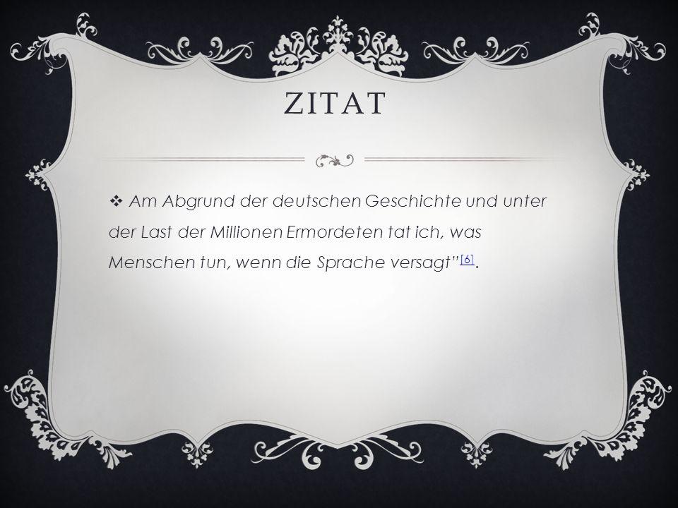 ZITAT  Am Abgrund der deutschen Geschichte und unter der Last der Millionen Ermordeten tat ich, was Menschen tun, wenn die Sprache versagt [6].