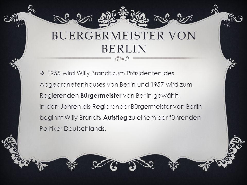 BUERGERMEISTER VON BERLIN  1955 wird Willy Brandt zum Präsidenten des Abgeordnetenhauses von Berlin und 1957 wird zum Regierenden Bürgermeister von Berlin gewählt.