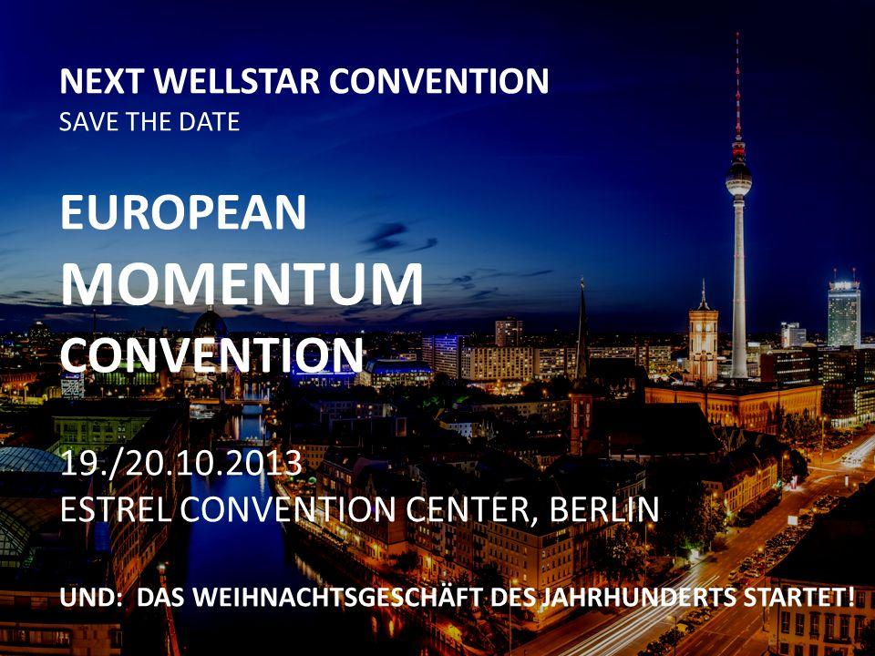NEXT WELLSTAR CONVENTION SAVE THE DATE EUROPEAN MOMENTUM CONVENTION 19./20.10.2013 ESTREL CONVENTION CENTER, BERLIN UND: DAS WEIHNACHTSGESCHÄFT DES JAHRHUNDERTS STARTET!