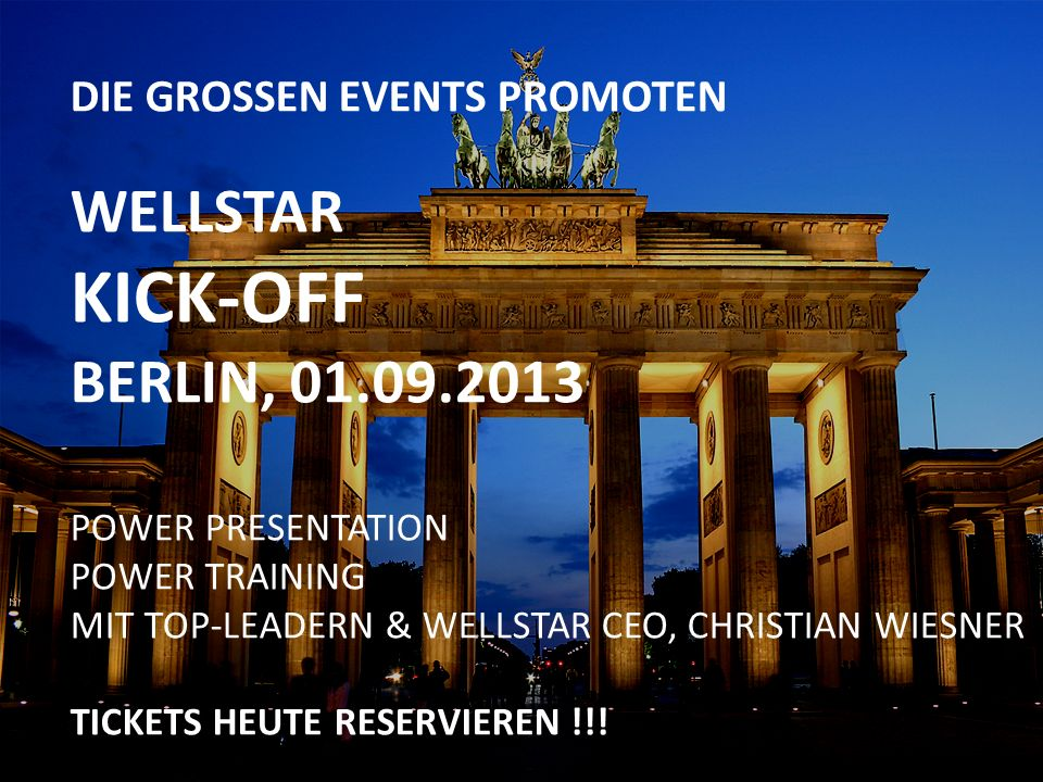 DIE GROSSEN EVENTS PROMOTEN WELLSTAR KICK-OFF BERLIN, 01.09.2013 POWER PRESENTATION POWER TRAINING MIT TOP-LEADERN & WELLSTAR CEO, CHRISTIAN WIESNER T