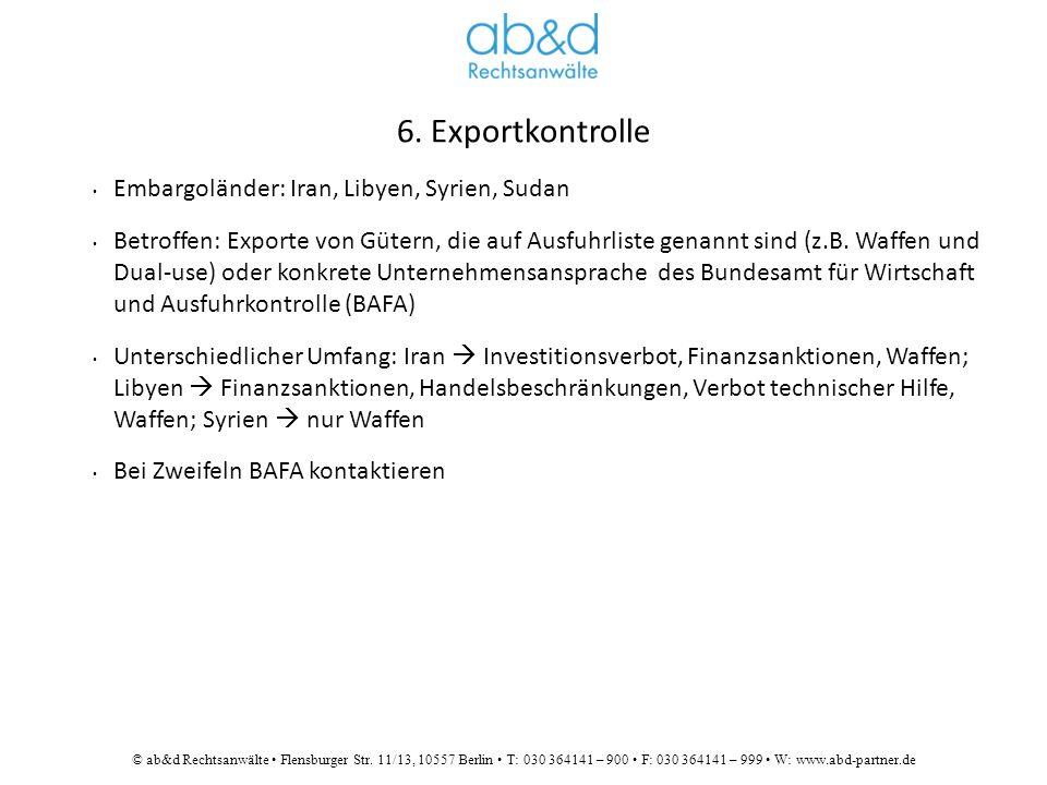 © ab&d Rechtsanwälte Flensburger Str. 11/13, 10557 Berlin T: 030 364141 – 900 F: 030 364141 – 999 W: www.abd-partner.de 6. Exportkontrolle Embargoländ