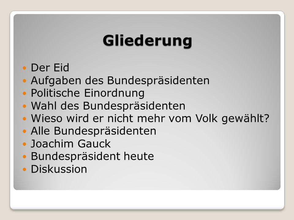 Gliederung Der Eid Aufgaben des Bundespräsidenten Politische Einordnung Wahl des Bundespräsidenten Wieso wird er nicht mehr vom Volk gewählt.