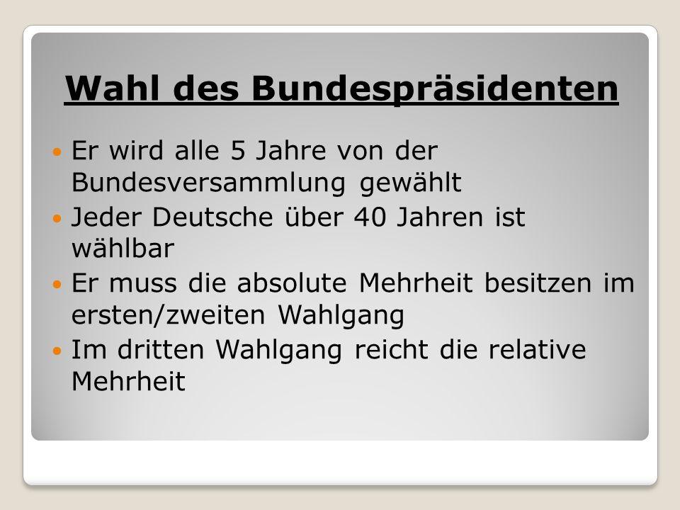 Wahl des Bundespräsidenten Er wird alle 5 Jahre von der Bundesversammlung gewählt Jeder Deutsche über 40 Jahren ist wählbar Er muss die absolute Mehrheit besitzen im ersten/zweiten Wahlgang Im dritten Wahlgang reicht die relative Mehrheit