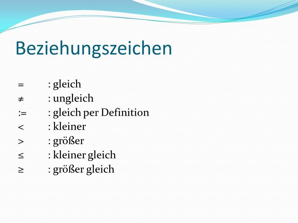 Beziehungszeichen =: gleich ≠: ungleich := : gleich per Definition <: kleiner >: größer ≤: kleiner gleich ≥: größer gleich