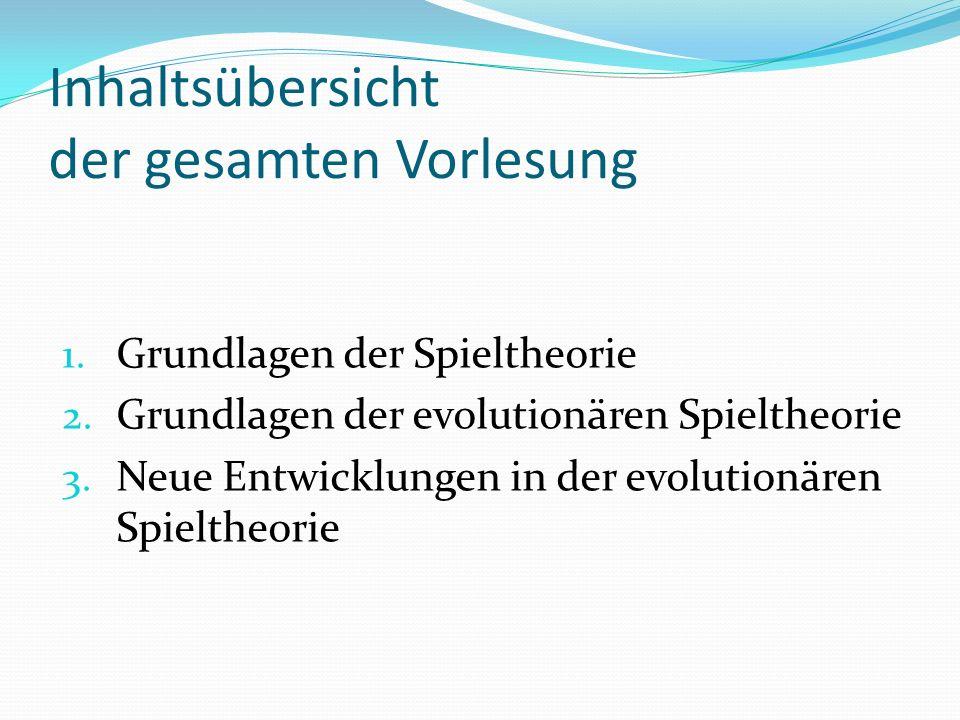 Inhaltsübersicht der gesamten Vorlesung 1. Grundlagen der Spieltheorie 2. Grundlagen der evolutionären Spieltheorie 3. Neue Entwicklungen in der evolu