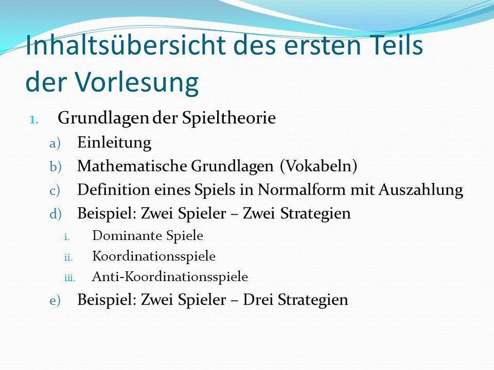 Inhaltsübersicht des ersten Teils der Vorlesung 1. Grundlagen der Spieltheorie a) Einleitung b) Mathematische Grundlagen (Vokabeln) c) Definition eine