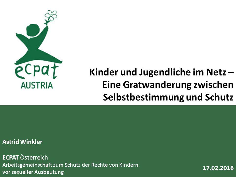 Astrid Winkler ECPAT Österreich Arbeitsgemeinschaft zum Schutz der Rechte von Kindern vor sexueller Ausbeutung Kinder und Jugendliche im Netz – Eine Gratwanderung zwischen Selbstbestimmung und Schutz 17.02.2016