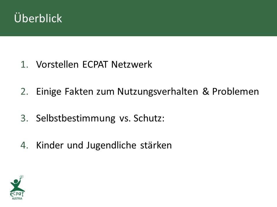 Überblick 1.Vorstellen ECPAT Netzwerk 2.Einige Fakten zum Nutzungsverhalten & Problemen 3.Selbstbestimmung vs. Schutz: 4.Kinder und Jugendliche stärke