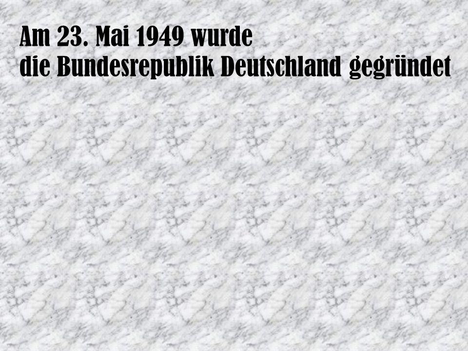 Am 23. Mai 1949 wurde die Bundesrepublik Deutschland gegründet