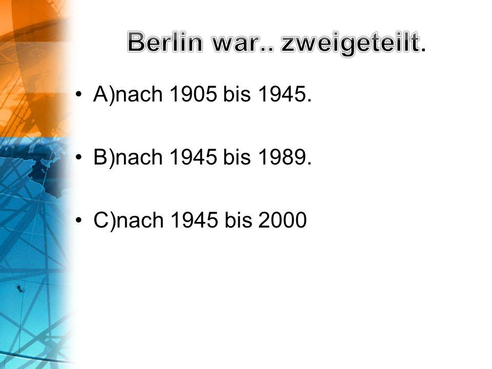 A)nach 1905 bis 1945. B)nach 1945 bis 1989. C)nach 1945 bis 2000