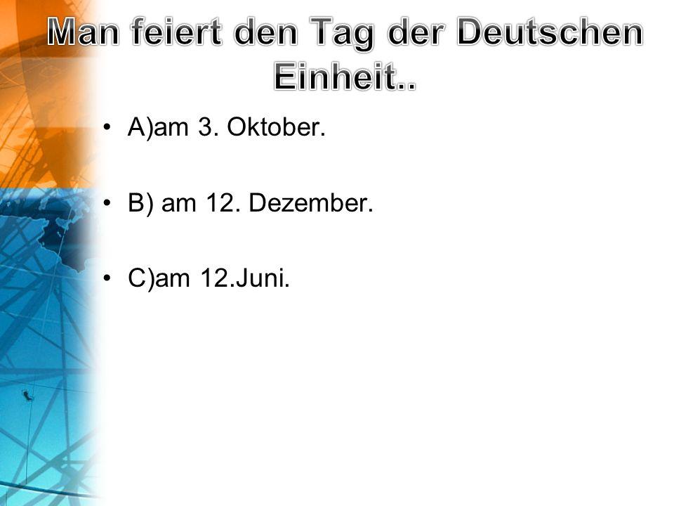 A)am 3. Oktober. B) am 12. Dezember. C)am 12.Juni.