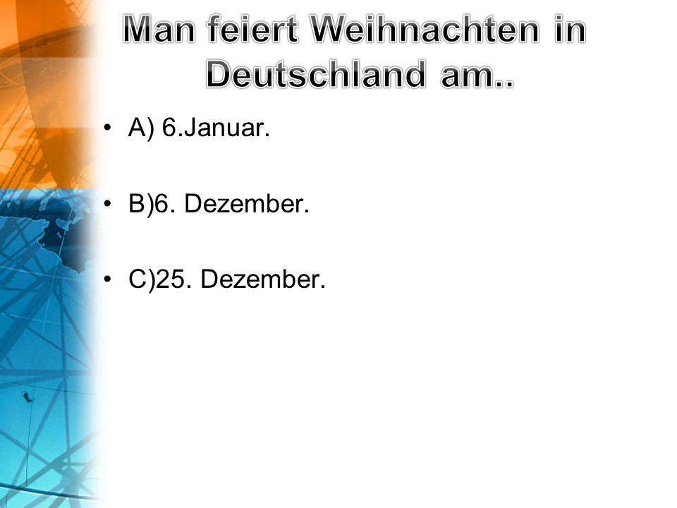 A) 6.Januar. B)6. Dezember. C)25. Dezember.