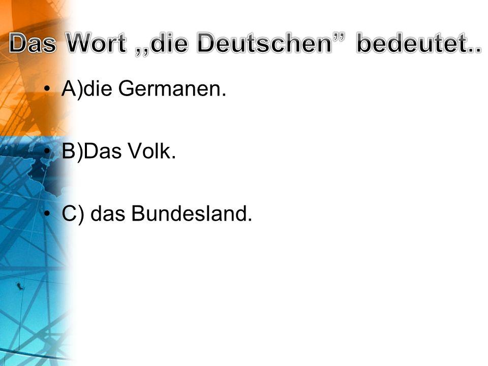 A)die Germanen. B)Das Volk. C) das Bundesland.