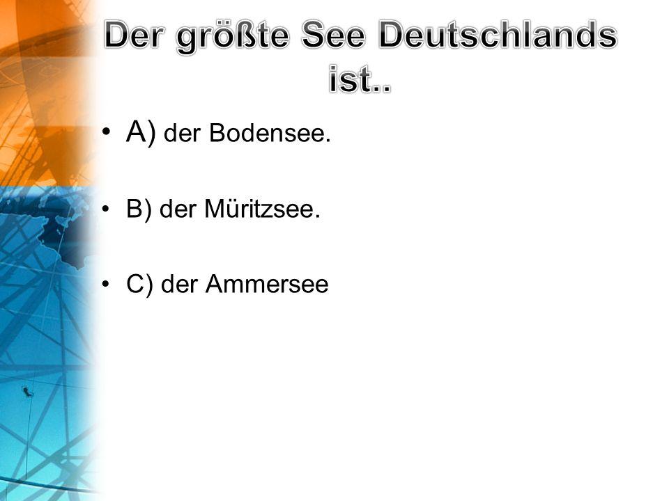 A) der Bodensee. B) der Müritzsee. C) der Ammersee