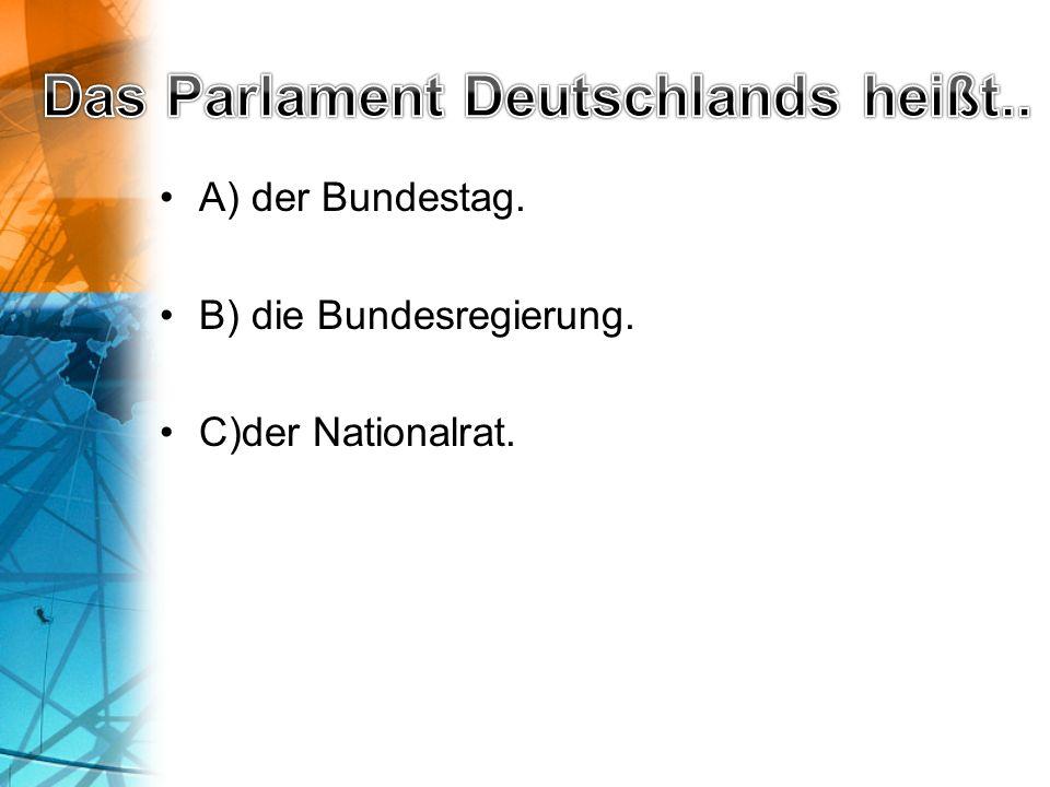 A) der Bundestag. B) die Bundesregierung. C)der Nationalrat.