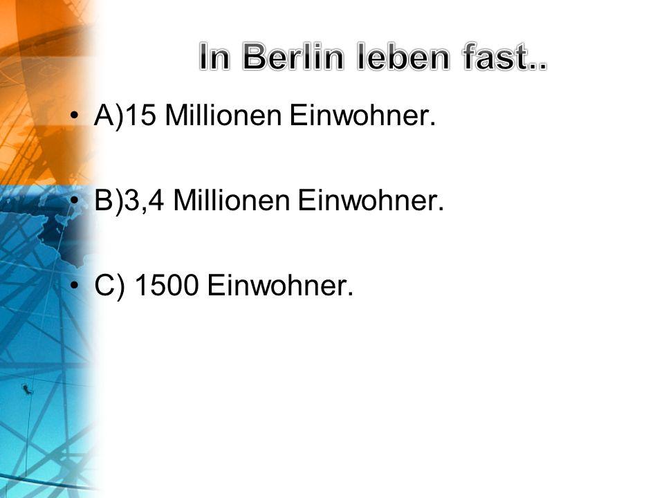 A)15 Millionen Einwohner. B)3,4 Millionen Einwohner. C) 1500 Einwohner.